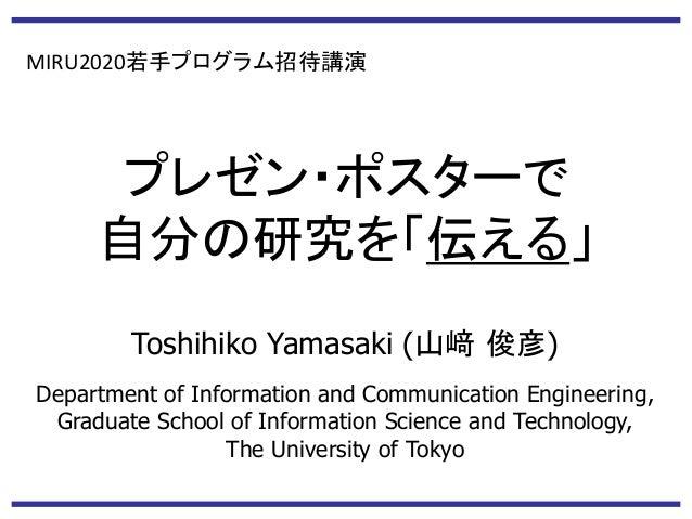 プレゼン・ポスターで 自分の研究を「伝える」 Toshihiko Yamasaki (山﨑 俊彦) Department of Information and Communication Engineering, Graduate School...
