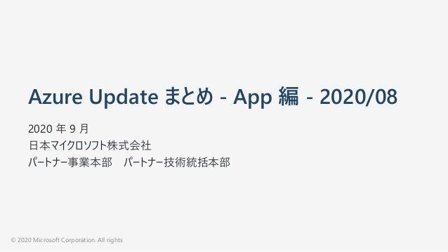 Azure Update まとめ - App 編 - 2020/08 2020 年 9 ⽉ ⽇本マイクロソフト株式会社 パートナー事業本部 パートナー技術統括本部 © 2020 Microsoft Corporation. All rights