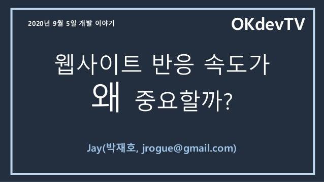 웹사이트 반응 속도가 왜 중요할까? Jay(박재호, jrogue@gmail.com) OKdevTV2020년 9월 5일 개발 이야기