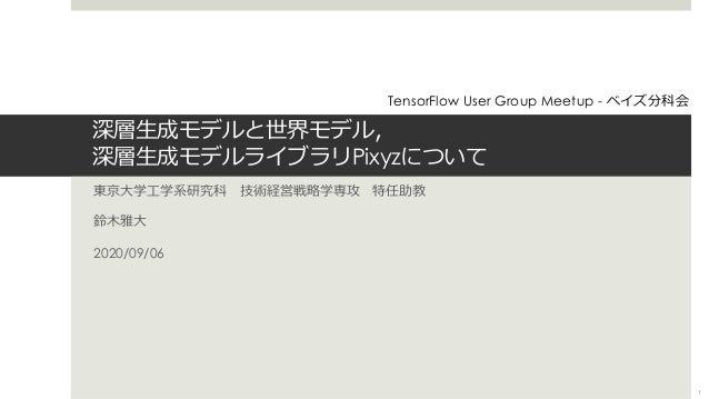 深層⽣成モデルと世界モデル, 深層⽣成モデルライブラリPixyzについて 東京⼤学⼯学系研究科 技術経営戦略学専攻 特任助教 鈴⽊雅⼤ 2020/09/06 TensorFlow User Group Meetup - ベイズ分科会 1