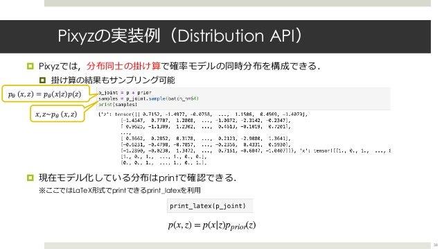 Pixyzの実装例(Distribution API) ¤ Pixyzでは,分布同⼠の掛け算で確率モデルの同時分布を構成できる. ¤ 掛け算の結果もサンプリング可能 ¤ 現在モデル化している分布はprintで確認できる. ※ここではLaTeX形...