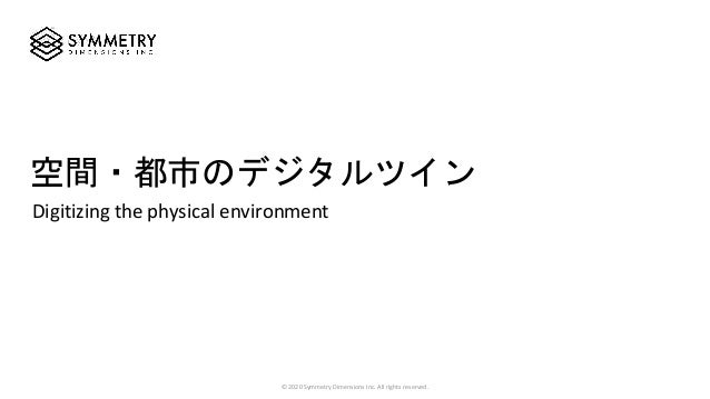 Digitizing the physical environment 空間・都市のデジタルツイン © 2020 Symmetry Dimensions Inc. All rights reserved.