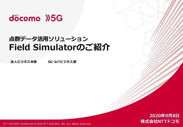 NTT DOCOMO Confidential ©2020 NTT DOCOMO, INC. ALL Rights Reserved. 法人ビジネス本部 5G・IoTビジネス部 点群データ活用ソリューション Field Simulatorのご紹...