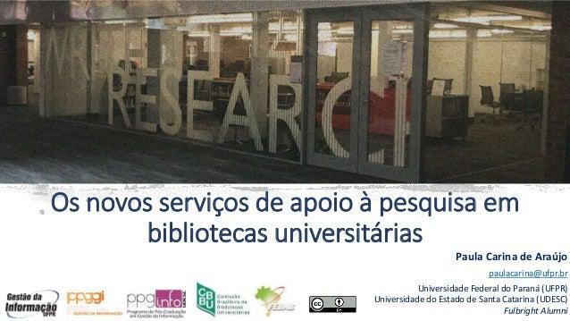 Os novos serviços de apoio à pesquisa em bibliotecas universitárias Paula Carina de Araújo paulacarina@ufpr.br Universidad...