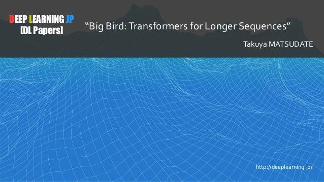 "DEEP LEARNING JP [DL Papers] ""Big Bird:Transformers for Longer Sequences"" Takuya MATSUDATE http://deeplearning.jp/"