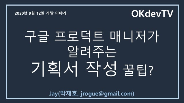 구글 프로덕트 매니저가 알려주는 기획서 작성 꿀팁? Jay(박재호, jrogue@gmail.com) OKdevTV2020년 9월 12일 개발 이야기