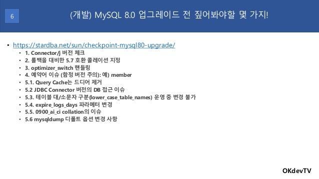 OKdevTV (개발) MySQL 8.0 업그레이드 전 짚어봐야할 몇 가지!6 • https://stardba.net/sun/checkpoint-mysql80-upgrade/ • 1. Connector/j 버전 체크 •...
