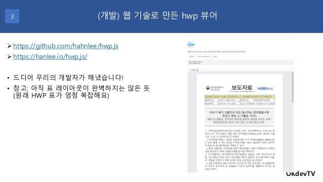 OKdevTV (개발) 웹 기술로 만든 hwp 뷰어 ➢https://github.com/hahnlee/hwp.js ➢https://hanlee.io/hwp.js/ • 드디어 우리의 개발자가 해냈습니다! • 참고: 아직 ...