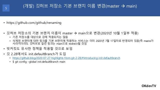 • https://github.com/github/renaming • 깃허브 저장소의 기본 브랜치 이름이 master → main으로 변경(2020년 10월 1일부 적용) • 기존 저장소를 대상으로 강제 적용되지는 않음...