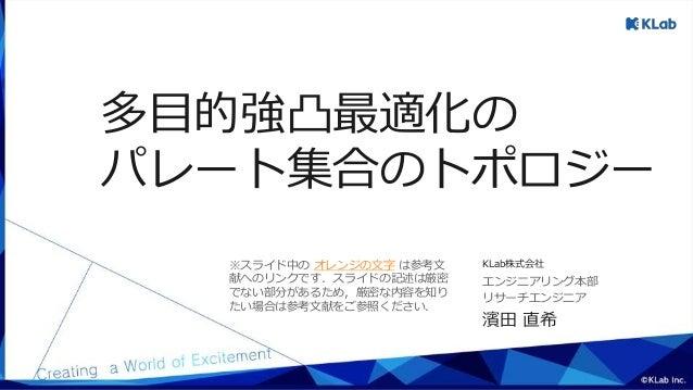 濱田 直希 リサーチエンジニア エンジニアリング本部 KLab株式会社 多目的強凸最適化の パレート集合のトポロジー ※スライド中の オレンジの文字 は参考文 献へのリンクです.スライドの記述は厳密 でない部分があるため,厳密な内容を知り たい...
