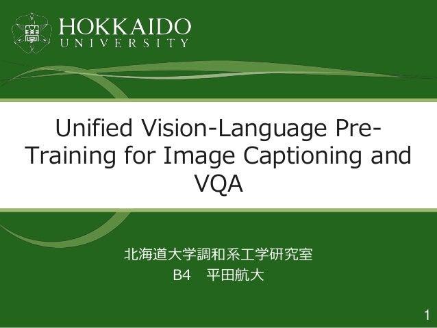 1 北海道大学調和系工学研究室 B4 平田航大 Unified Vision-Language Pre- Training for Image Captioning and VQA