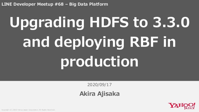 Copyright (C) 2020 Yahoo Japan Corporation. All Rights Reserved. 2020/09/17 Akira Ajisaka Upgrading HDFS to 3.3.0 and depl...