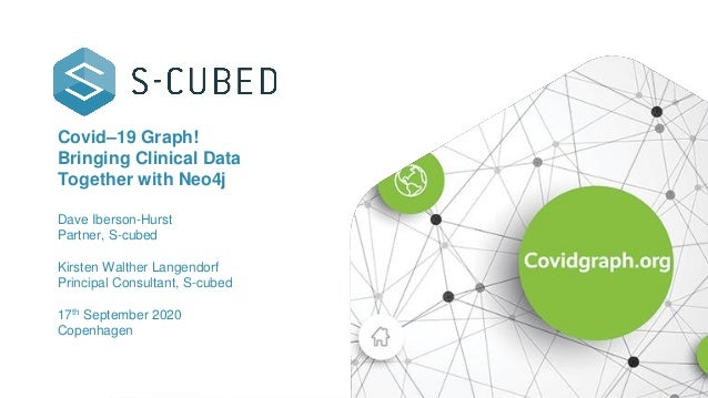 Covid–19 Graph! Bringing Clinical Data Together with Neo4j Dave Iberson-Hurst Partner, S-cubed Kirsten Walther Langendorf ...