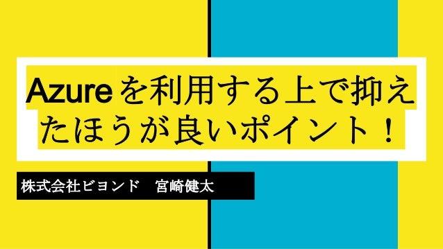 Azureを利用する上で抑え たほうが良いポイント! 株式会社ビヨンド 宮崎健太
