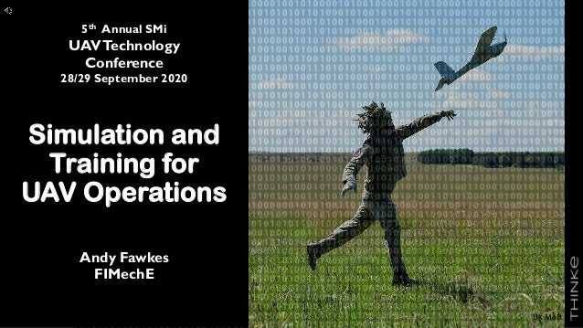 Simulation and Training for UAV Operations Andy Fawkes FIMechE 5th Annual SMi UAVTechnology Conference 28/29 September 202...