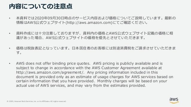 © 2020, Amazon Web Services, Inc. or its Affiliates. All rights reserved. 内容についての注意点 • 本資料では2020年09⽉30⽇時点のサービス内容および価格についてご...