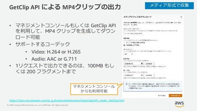 © 2020, Amazon Web Services, Inc. or its Affiliates. All rights reserved. GetClip API による MP4クリップの出⼒ • マネジメントコンソールもしくは Get...