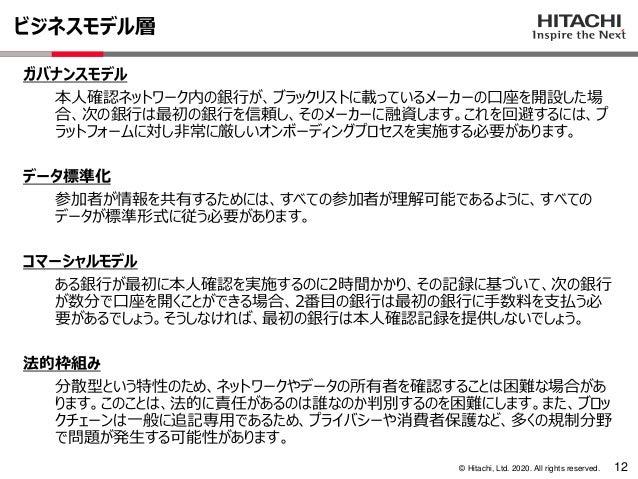 © Hitachi, Ltd. 2020. All rights reserved. ビジネスモデル層 12 ガバナンスモデル 本人確認ネットワーク内の銀行が、ブラックリストに載っているメーカーの口座を開設した場 合、次の銀行は最初の銀行を信頼...