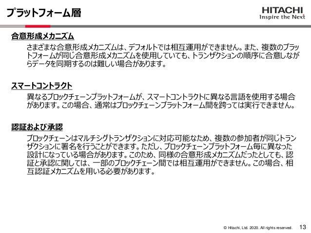 © Hitachi, Ltd. 2020. All rights reserved. プラットフォーム層 13 合意形成メカニズム さまざまな合意形成メカニズムは、デフォルトでは相互運用ができません。また、複数のプラッ トフォームが同じ合意形成...