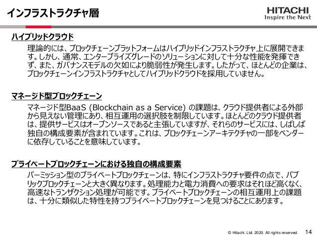 © Hitachi, Ltd. 2020. All rights reserved. インフラストラクチャ層 14 ハイブリッドクラウド 理論的には、ブロックチェーンプラットフォームはハイブリッドインフラストラクチャ上に展開できま す。しかし、...