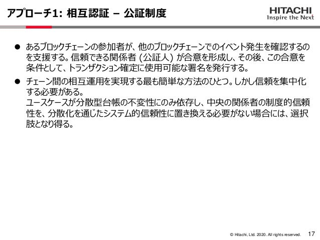 © Hitachi, Ltd. 2020. All rights reserved. アプローチ1: 相互認証 – 公証制度 17 ⚫ あるブロックチェーンの参加者が、他のブロックチェーンでのイベント発生を確認するの を支援する。信頼できる関係...