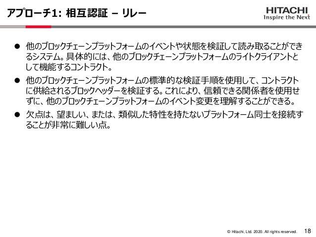 © Hitachi, Ltd. 2020. All rights reserved. アプローチ1: 相互認証 – リレー 18 ⚫ 他のブロックチェーンプラットフォームのイベントや状態を検証して読み取ることができ るシステム。具体的には、他の...