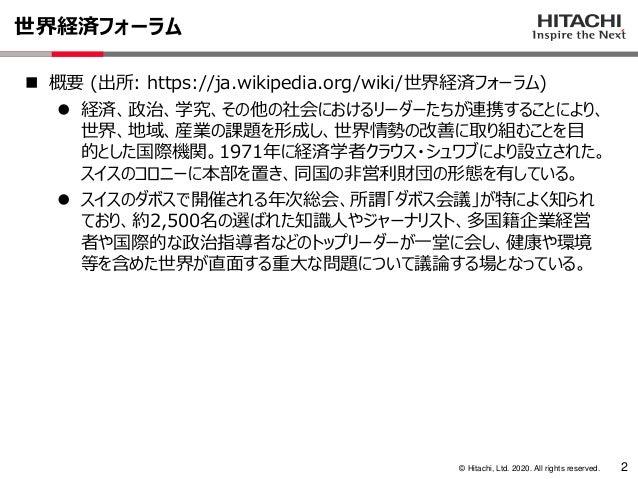 © Hitachi, Ltd. 2020. All rights reserved. 世界経済フォーラム 2 ◼ 概要 (出所: https://ja.wikipedia.org/wiki/世界経済フォーラム) ⚫ 経済、政治、学究、その他の社...