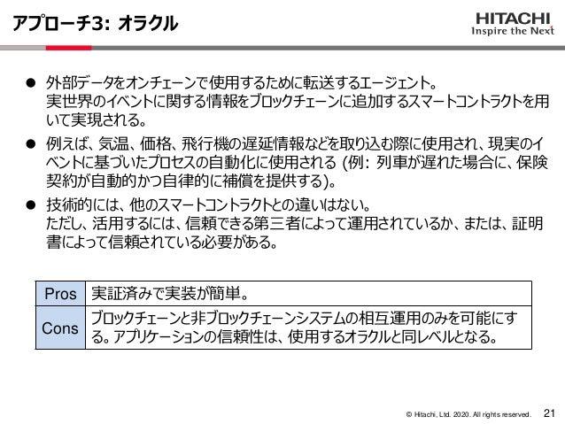 © Hitachi, Ltd. 2020. All rights reserved. アプローチ3: オラクル 21 ⚫ 外部データをオンチェーンで使用するために転送するエージェント。 実世界のイベントに関する情報をブロックチェーンに追加するス...