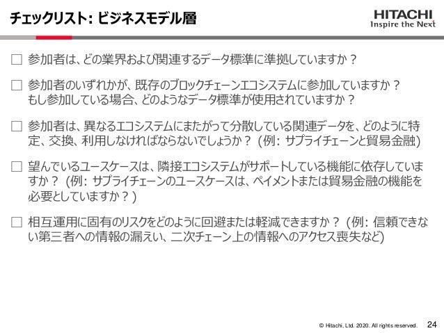 © Hitachi, Ltd. 2020. All rights reserved. チェックリスト: ビジネスモデル層 24 ⃞ 参加者は、どの業界および関連するデータ標準に準拠していますか? ⃞ 参加者のいずれかが、既存のブロックチェーンエ...