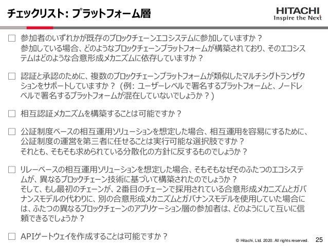 © Hitachi, Ltd. 2020. All rights reserved. チェックリスト: プラットフォーム層 25 ⃞ 参加者のいずれかが既存のブロックチェーンエコシステムに参加していますか? 参加している場合、どのようなブロック...