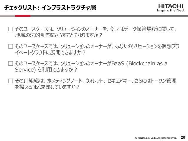 © Hitachi, Ltd. 2020. All rights reserved. チェックリスト: インフラストラクチャ層 26 ⃞ そのユースケースは、ソリューションのオーナーを、例えばデータ保管場所に関して、 地域の法的制約にさらすこと...
