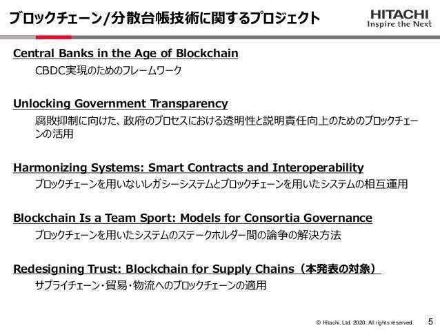 © Hitachi, Ltd. 2020. All rights reserved. ブロックチェーン/分散台帳技術に関するプロジェクト 5 Central Banks in the Age of Blockchain CBDC実現のためのフレ...