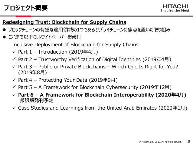 © Hitachi, Ltd. 2020. All rights reserved. プロジェクト概要 6 Redesigning Trust: Blockchain for Supply Chains ⚫ ブロックチェーンの有望な適用領域の1...
