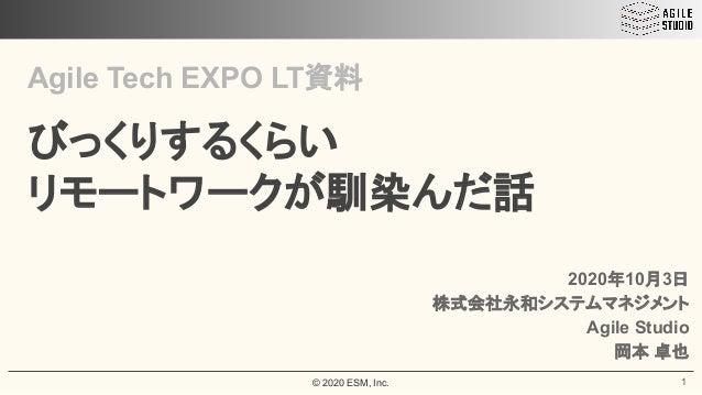 © 2020 ESM, Inc. Agile Tech EXPO LT資料 びっくりするくらい リモートワークが馴染んだ話 1 2020年10月3日 株式会社永和システムマネジメント Agile Studio 岡本 卓也