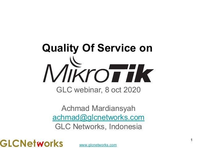 www.glcnetworks.com Quality Of Service on GLC webinar, 8 oct 2020 Achmad Mardiansyah achmad@glcnetworks.com GLC Networks, ...