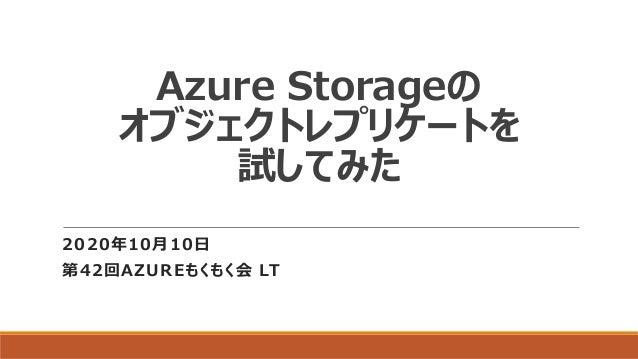 Azure Storageの オブジェクトレプリケートを 試してみた 2020年10月10日 第42回AZUREもくもく会 LT
