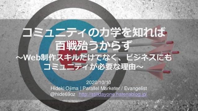 コミュニティの力学を知れば 百戦殆うからず ~Web制作スキルだけでなく、ビジネスにも コミュニティが必要な理由~ 2020/10/10 Hideki Ojima   Parallel Marketer / Evangelist @hide69...