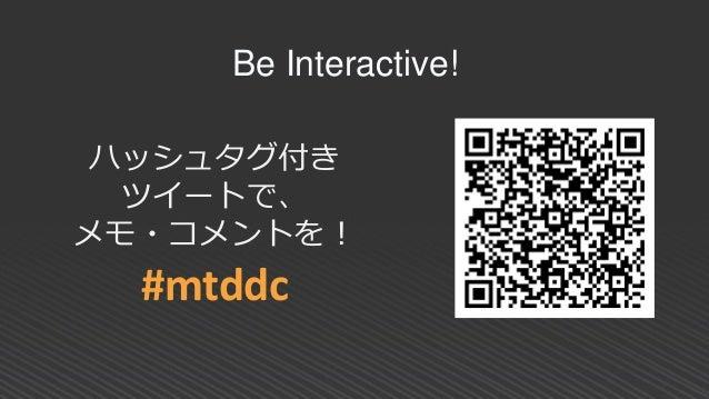 ハッシュタグ付き ツイートで、 メモ・コメントを! #mtddc Be Interactive!