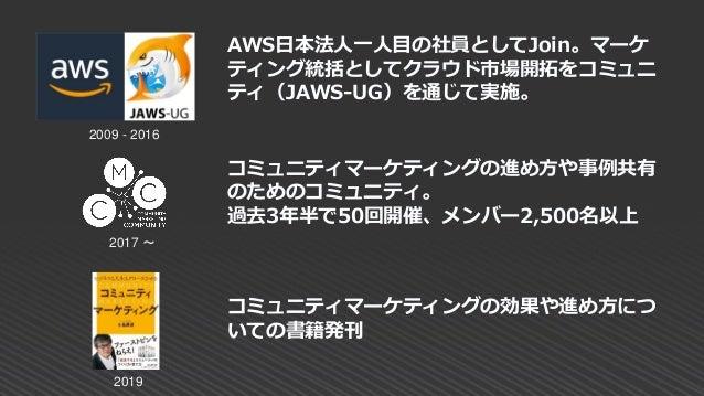 コミュニティマーケティングの効果や進め方につ いての書籍発刊 2009 - 2016 2017 ~ 2019 コミュニティマーケティングの進め方や事例共有 のためのコミュニティ。 過去3年半で50回開催、メンバー2,500名以上 AWS日本法人...