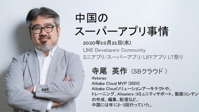 自己紹介 中国の スーパーアプリ事情 2020年10月21日(水) LINE Developers Community ミニアプリ/スーパーアプリ/LIFFアプリ LT祭り 寺尾 英作 (SBクラウド ) @eterao Alibab...