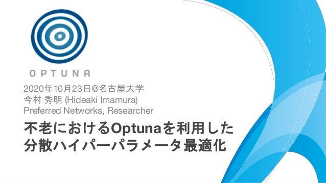 https://bit.ly/optuna-tutorial-ja 1 2020年10月23日@名古屋大学 今村 秀明 (Hideaki Imamura) Preferred Networks, Researcher 不老におけるOptunaを...