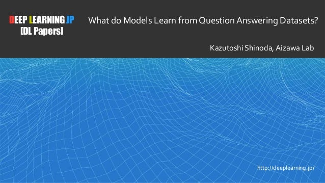 1 DEEP LEARNING JP [DL Papers] http://deeplearning.jp/ What do Models Learn from Question Answering Datasets? Kazutoshi Sh...