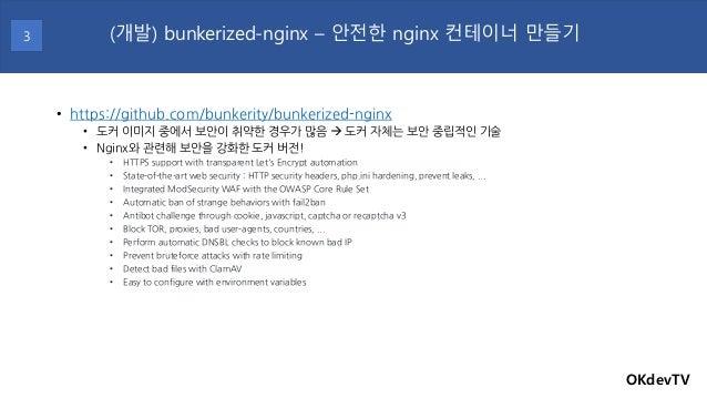• https://github.com/bunkerity/bunkerized-nginx • 도커 이미지 중에서 보안이 취약한 경우가 많음 → 도커 자체는 보안 중립적인 기술 • Nginx와 관련해 보안을 강화한 도커 버전...