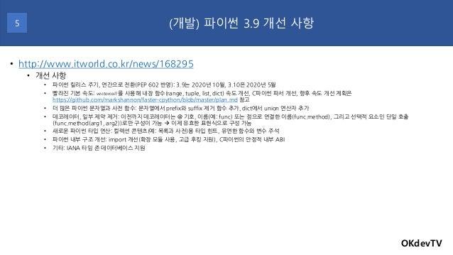 OKdevTV (개발) 파이썬 3.9 개선 사항5 • http://www.itworld.co.kr/news/168295 • 개선 사항 • 파이썬 릴리스 주기, 연간으로 전환(PEP 602 반영): 3.9는 2020년 1...