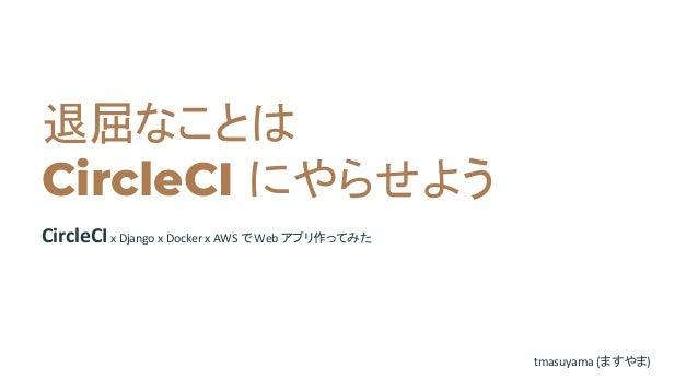 退屈なことは CircleCI にやらせよう CircleCIx Django x Docker x AWS で Web アプリ作ってみた tmasuyama (ますやま)
