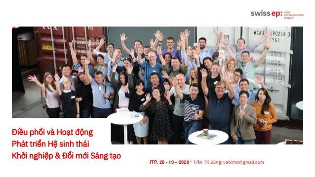 Điều phối và Hoạt động Phát triển Hệ sinh thái Khởi nghiệp & Đổi mới Sáng tạo ITP, 28 - 10 – 2020 * Trần Trí Dũng; vebimo@...