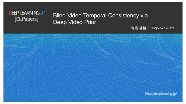 Blind Video Temporal Consistency via Deep Video Prior 岩隈 啓悟 / Keigo Iwakuma 1