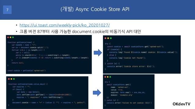 • https://ui.toast.com/weekly-pick/ko_20201027/ • 크롬 버전 87부터 사용 가능한 document.cookie의 비동기식 API 대안 OKdevTV (개발) Async Cookie...