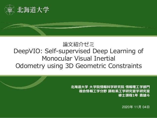 論文紹介ゼミ DeepVIO: Self-supervised Deep Learning of Monocular Visual Inertial Odometry using 3D Geometric Constraints 北海道大学 大...