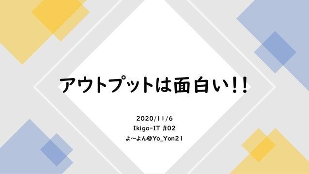 2020/11/6 Ikiga-IT #02 よ~よん@Yo_Yon21 アウトプットは面白い!!